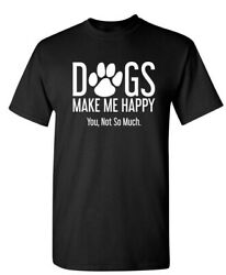 Dogs Make Me Happy You Not So Much Sarcastic Humor Graphic Novelty Funny T Shirt $23.99