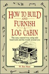 How to Build and Furnish a Log Cabin : The Easy Natural Way Using Only Hand...
