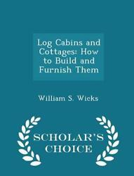 Log Cabins and Cottages: How to Build and Furnish Them - Scholar's Choice Editi