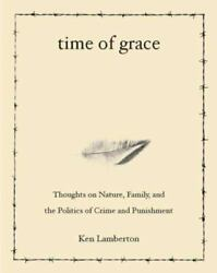 TIME OF GRACE: THOUGHTS ON NATURE FAMILY AND POLITICS OF By Ken Lamberton *VG* $9.95
