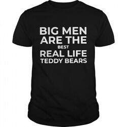 Big Men Are The Best Real Life Teddy Bears T shirt $12.99