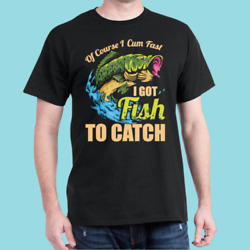 Mens Of Course I Come Fast I Got Fish To Catch Fishing Gifts T Shirt S 3XL $9.99