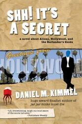 Shh! It's A Secret: A Novel About Aliens Hollywood And The Bartender's Guid...