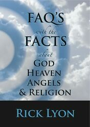 FAQ's with the FACTS about God Heaven Angels & Religion - by Rick Lyon