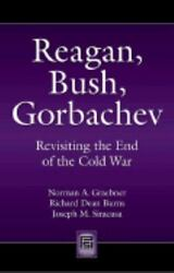 Reagan Bush Gorbachev: Revisiting the End of the Cold War: By Norman A Grae...