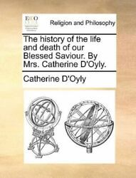 The History Of The Life And Death Of Our Blessed Saviour. By Mrs. Catherine D...