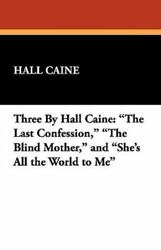 Three by Hall Caine: The Last Confession The Blind Mother and She's All the...