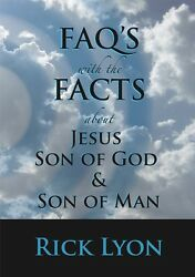 FAQ's with the FACTS about Jesus Son Of God & Son Of Man - by Rick Lyon