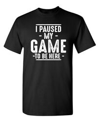 I Paused My Game To Be Here Sarcastic Novelty Funny T Shirts $14.44