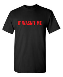 It Wasn#x27;t Me Sarcastic Humor Graphic Novelty Funny T Shirt $14.39