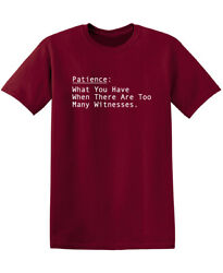 Patience What You Have When There are Too Many Witnesses Novelty Funny T Shirt $13.59