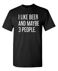 I Like Beer And Maybe Three People Sarcastic Humor Graphic Novelty Funny T Shirt $15.99