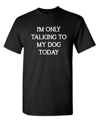 I#x27;m Only Talking to My Dog Today Sarcastic Humor Graphic Novelty Funny T Shirt $14.44