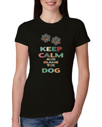Keep Calm And Blame The Dog Dogs Womens Slim Fit Junior Tee $16.99