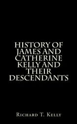 History Of James And Catherine Kelly And Their Descendants by Richard T. Kelly