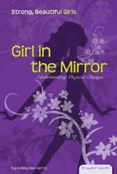 Girl in the Mirror: Understanding Physical Changes (Essential Health: Strong Bea