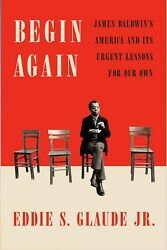 Begin Again : James Baldwin's America and Its Urgent Lessons for Our Own by...