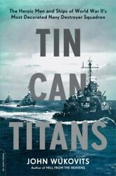 Tin Can Titans: The Heroic Men and Ships of World War II#x27;s Most Decorated Navy D $7.11
