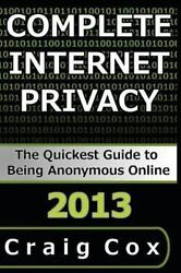 Complete Internet Privacy : The Quickest Guide to Being Anonymous Online Pap...