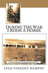During the War I Rode a Horse: A Cheeky Story of the 10th Australian Light Horse $26.23