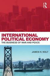 International Political Economy: The Business of War and Peace by James H. Nolt