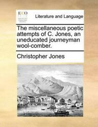 The Miscellaneous Poetic Attempts of C. Jones an Uneducated Journeyman Wool-Com
