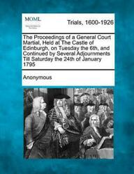 The Proceedings of a General Court Martial Held at the Castle of Edinburgh on