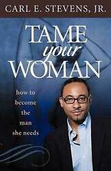 Tame Your Woman: Be the Man She Needs You to Be by Carl E. Stevens Jr (English)