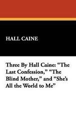 Three by Hall Caine: The Last Confession the Blind Mother and She's All the Wo