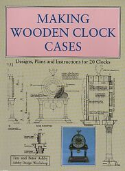 Making Wooden Clock Cases : Designs Plans and Instructions for 20 Clocks by Tim