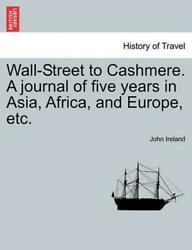 Wall-Street to Cashmere. a Journal of Five Years in Asia Africa and Europe Et