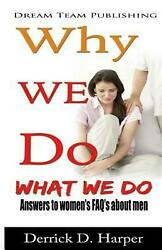 Why We Do What We Do: Answers to Women's FAQ's about Men by Derrick D. Harper (E