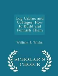 Log Cabins and Cottages: How to Build and Furnish Them - Scholar's Choice Editio