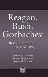 Reagan Bush Gorbachev: Revisiting the End of the Cold War by Norman A. Graebne