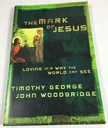 Mark of Jesus : Loving in a Way the World Can See by Timothy George and John...