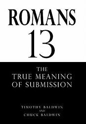 ROMANS 13: THE TRUE MEANING OF SUBMISSION Chuck BaldwinTimothy Baldwin Good B