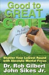 Good To Great Golf: Shatter Your Lowest Round With Absolute Mental Focus