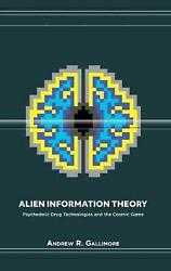 Alien Information Theory: Psychedelic Drug Technologies and the Cosmic Game by A