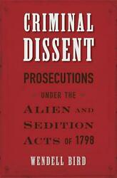 Criminal Dissent: Prosecutions under the Alien and Sedition Acts of 1798 by Wend