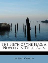 The Birth Of The Flag: A Novelty In Three Acts: By Lee Mary Caroline $18.54