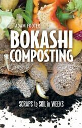 Bokashi Composting: Scraps to Soil in Weeks by Adam Footer: New $15.16