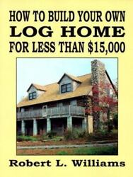 How to Build Your Own Log Home for Less Than $15000 by Robert L. Williams $10.45