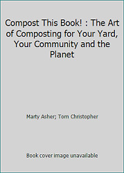 Compost This Book : The Art of Composting for Your Yard Your Community and... $4.09
