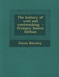 History of Wool and Woolcombing (Primary Source Edition) by Burnley James [P...