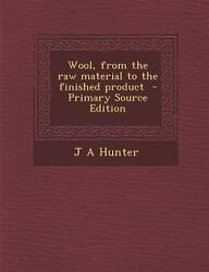 Wool from the Raw Material to the Finished Product (Primary Source Edition) ...