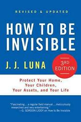How to Be Invisible: Protect Your Home Your Children Your Assets and Your Lif