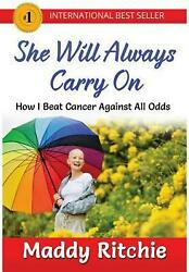 She Will Always Carry On: How I Beat Cancer Against All Odds by Maddy Ritchie (E