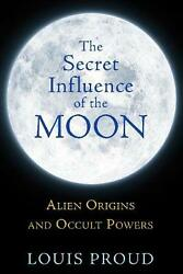 The Secret Influence of the Moon: Alien Origins and Occult Powers by Louis Proud