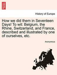 How We Did Them in Seventeen Days! to Wit: Belgium the Rhine Switzerland and