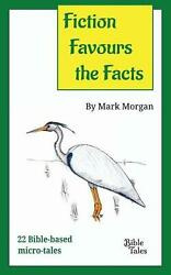 Fiction Favours the Facts: 22 Bible-based micro-tales by Mark Timothy Morgan (En